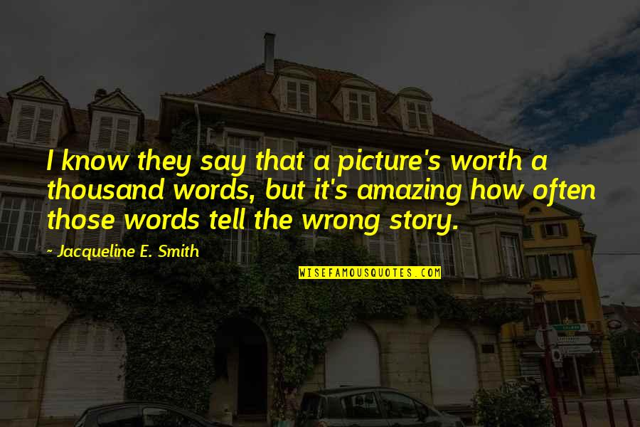 Thousand Words Quotes By Jacqueline E. Smith: I know they say that a picture's worth