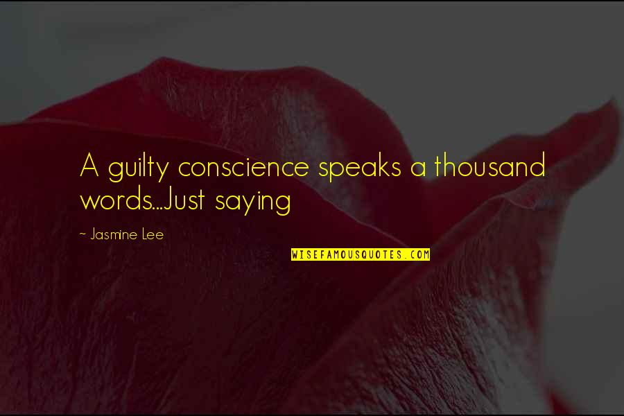 Thousand Words Quotes By Jasmine Lee: A guilty conscience speaks a thousand words...Just saying
