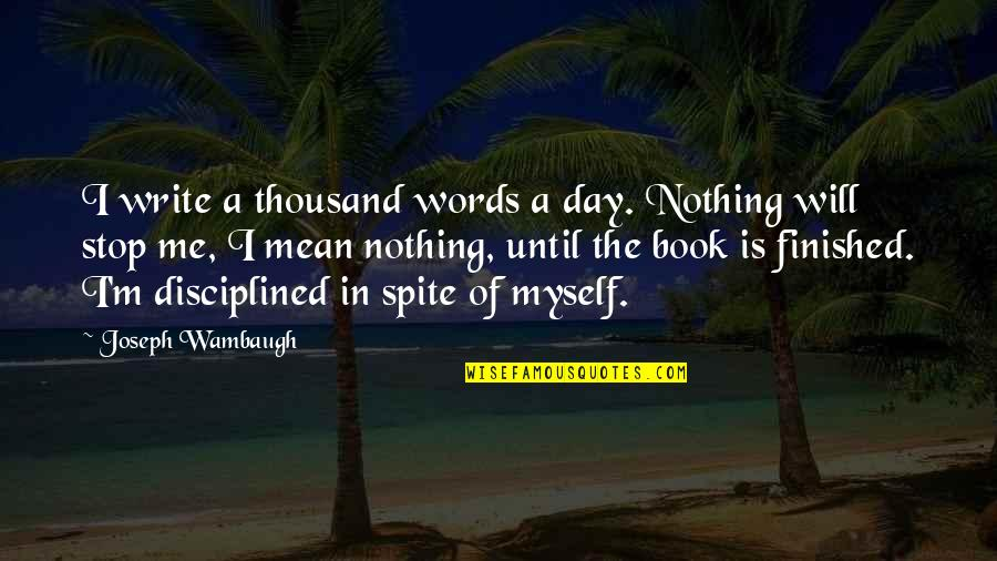 Thousand Words Quotes By Joseph Wambaugh: I write a thousand words a day. Nothing