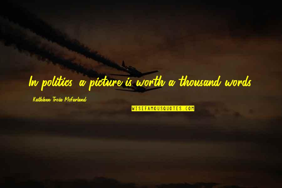 Thousand Words Quotes By Kathleen Troia McFarland: In politics, a picture is worth a thousand