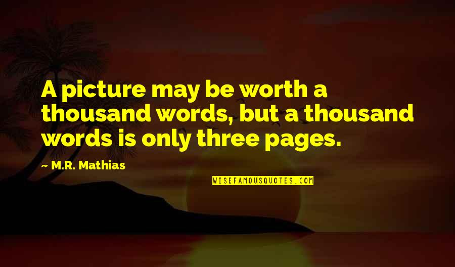 Thousand Words Quotes By M.R. Mathias: A picture may be worth a thousand words,