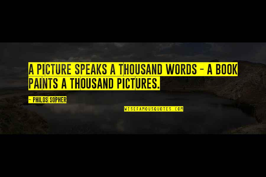 Thousand Words Quotes By Philos Sopher: A Picture Speaks a Thousand Words - A