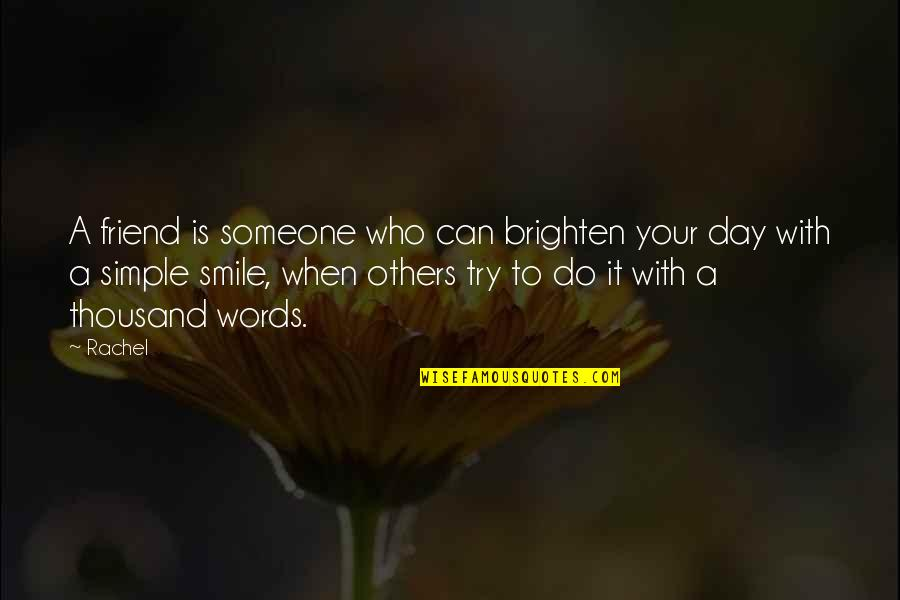 Thousand Words Quotes By Rachel: A friend is someone who can brighten your