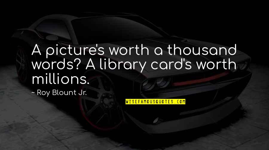 Thousand Words Quotes By Roy Blount Jr.: A picture's worth a thousand words? A library