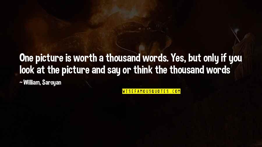 Thousand Words Quotes By William, Saroyan: One picture is worth a thousand words. Yes,