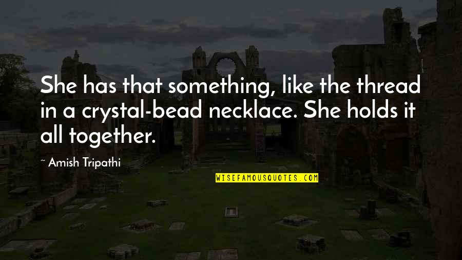 Thread Quotes By Amish Tripathi: She has that something, like the thread in