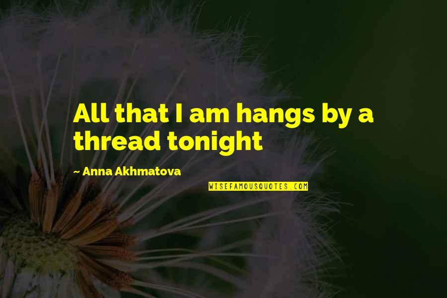 Thread Quotes By Anna Akhmatova: All that I am hangs by a thread