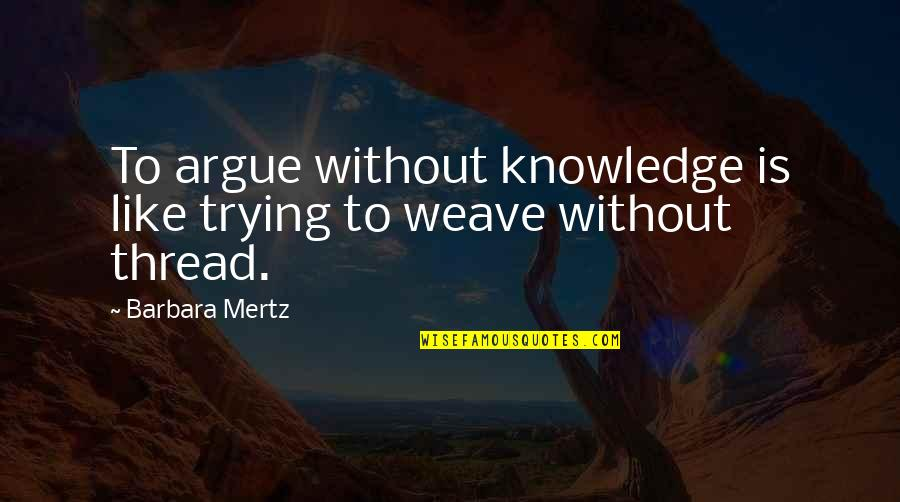 Thread Quotes By Barbara Mertz: To argue without knowledge is like trying to
