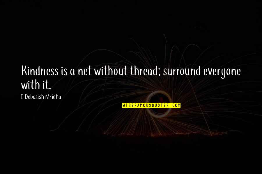 Thread Quotes By Debasish Mridha: Kindness is a net without thread; surround everyone