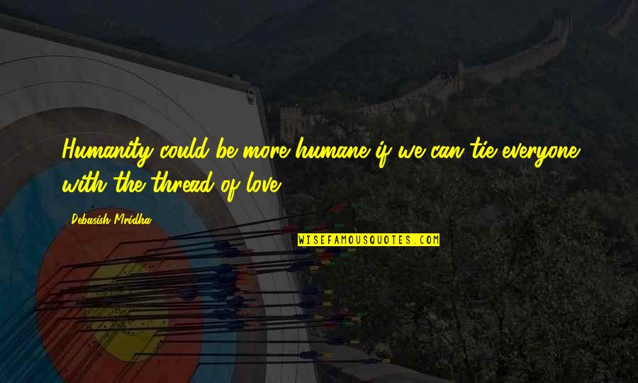 Thread Quotes By Debasish Mridha: Humanity could be more humane if we can