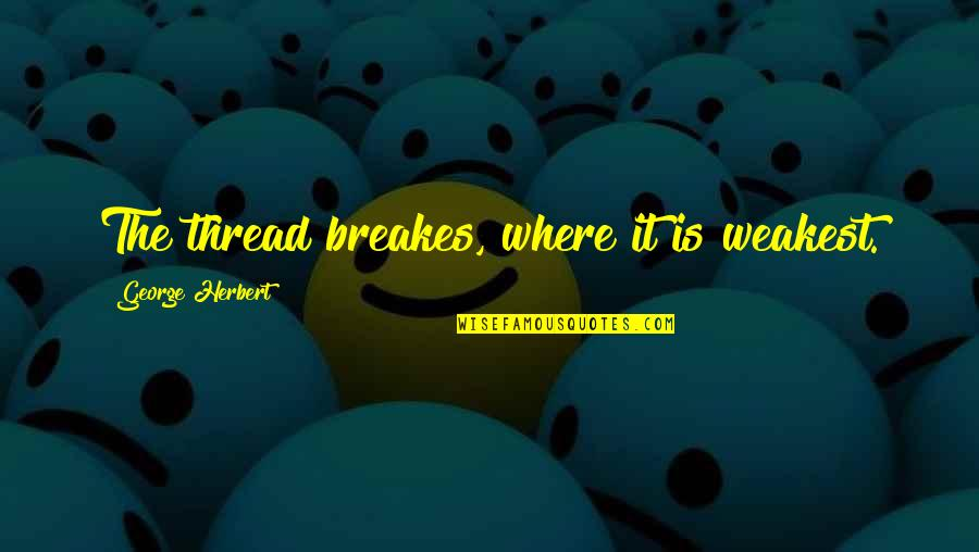 Thread Quotes By George Herbert: The thread breakes, where it is weakest.