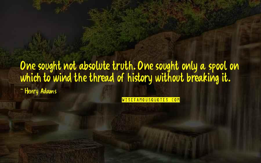 Thread Quotes By Henry Adams: One sought not absolute truth. One sought only