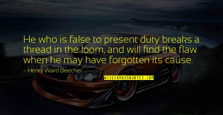 Thread Quotes By Henry Ward Beecher: He who is false to present duty breaks
