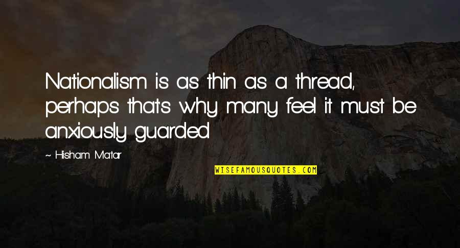 Thread Quotes By Hisham Matar: Nationalism is as thin as a thread, perhaps