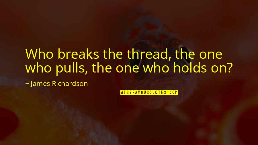 Thread Quotes By James Richardson: Who breaks the thread, the one who pulls,