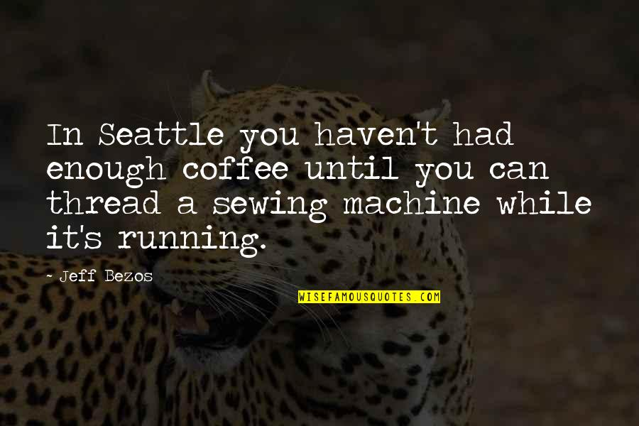 Thread Quotes By Jeff Bezos: In Seattle you haven't had enough coffee until