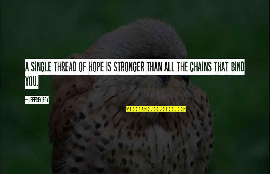 Thread Quotes By Jeffrey Fry: A single thread of hope is stronger than