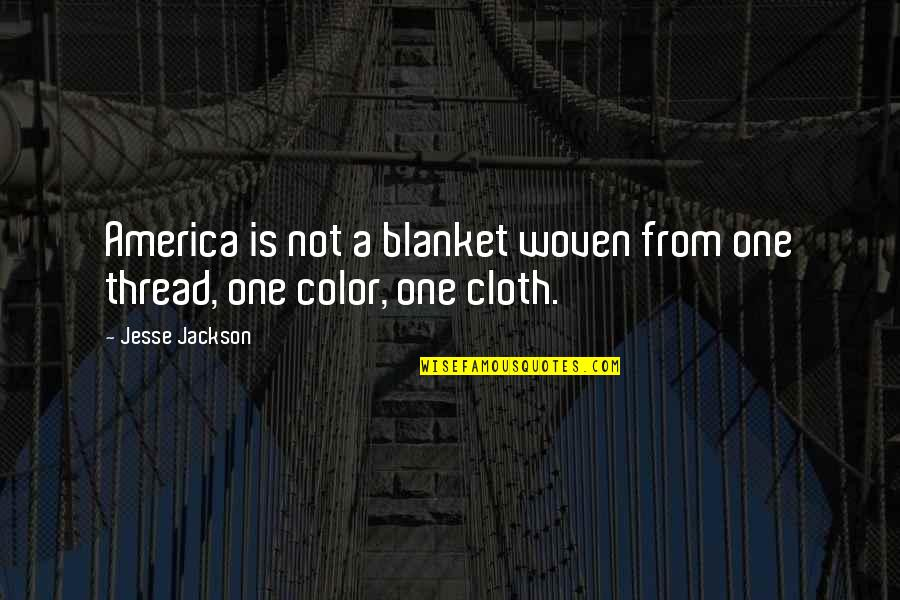 Thread Quotes By Jesse Jackson: America is not a blanket woven from one