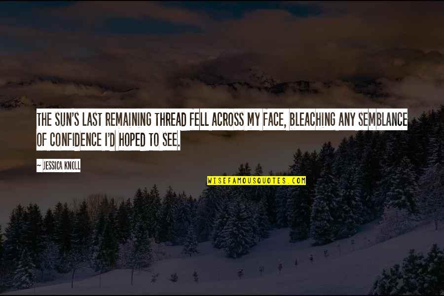 Thread Quotes By Jessica Knoll: the sun's last remaining thread fell across my
