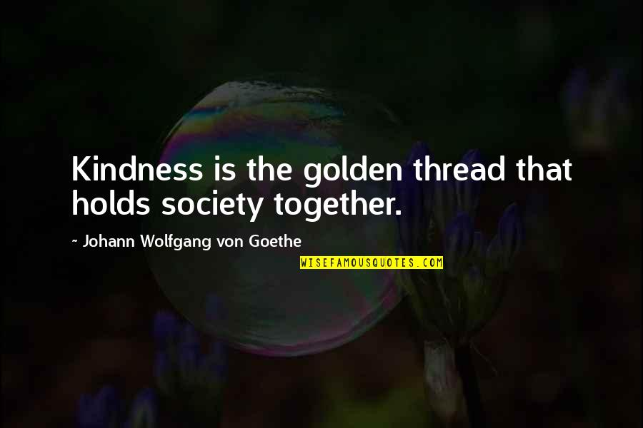Thread Quotes By Johann Wolfgang Von Goethe: Kindness is the golden thread that holds society