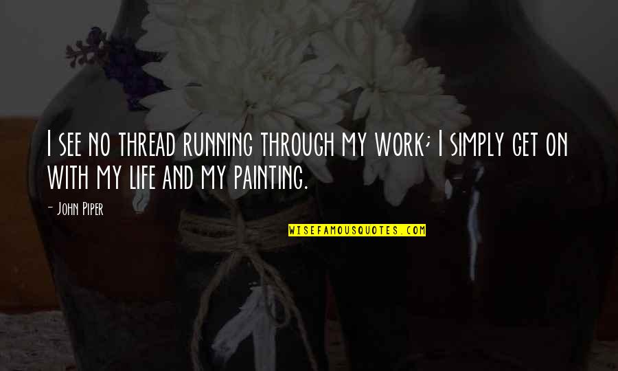 Thread Quotes By John Piper: I see no thread running through my work;