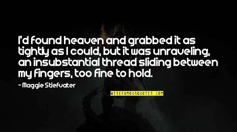 Thread Quotes By Maggie Stiefvater: I'd found heaven and grabbed it as tightly