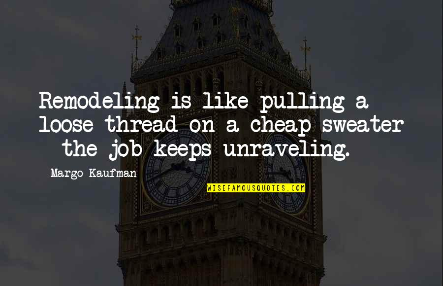 Thread Quotes By Margo Kaufman: Remodeling is like pulling a loose thread on