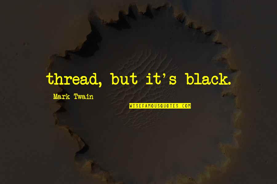 Thread Quotes By Mark Twain: thread, but it's black.