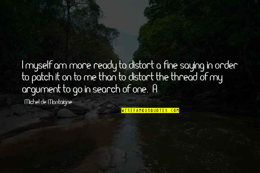 Thread Quotes By Michel De Montaigne: I myself am more ready to distort a