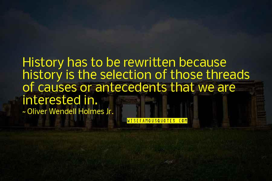 Thread Quotes By Oliver Wendell Holmes Jr.: History has to be rewritten because history is