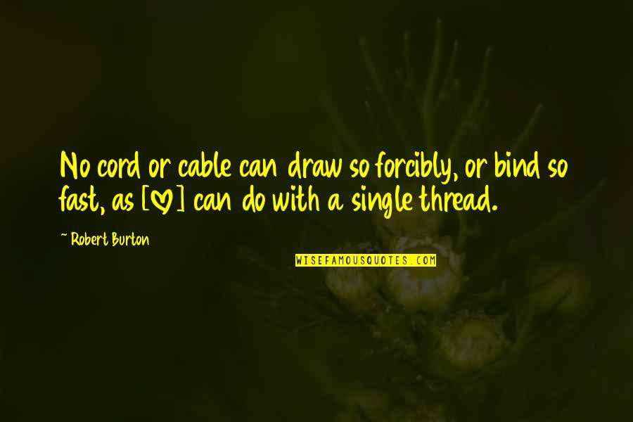 Thread Quotes By Robert Burton: No cord or cable can draw so forcibly,