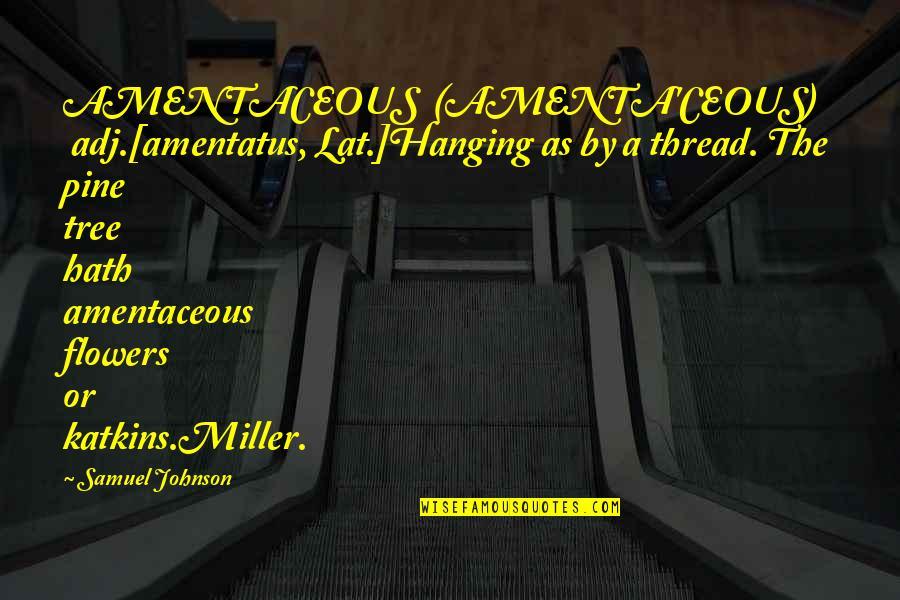 Thread Quotes By Samuel Johnson: AMENTACEOUS (AMENTA'CEOUS) adj.[amentatus, Lat.]Hanging as by a thread.