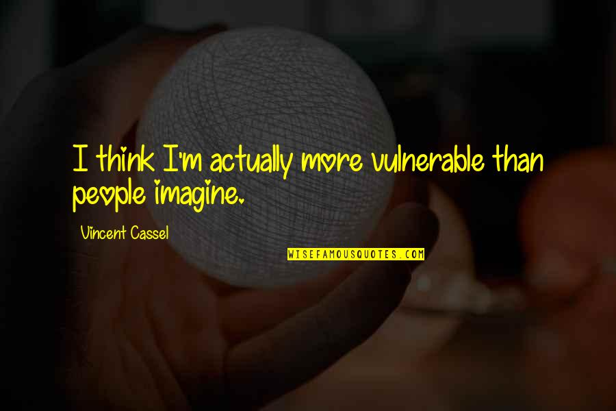 Threads Movie Quotes By Vincent Cassel: I think I'm actually more vulnerable than people