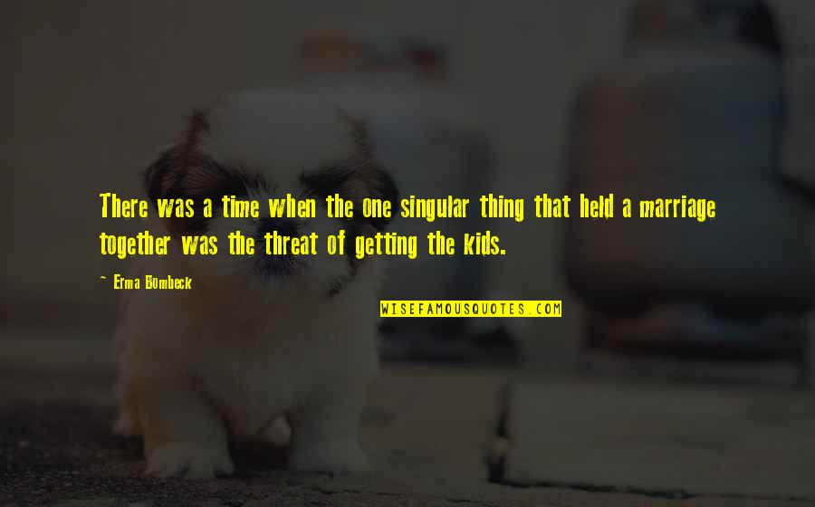 Threat Quotes And Quotes By Erma Bombeck: There was a time when the one singular