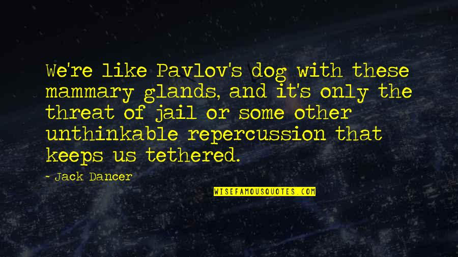 Threat Quotes And Quotes By Jack Dancer: We're like Pavlov's dog with these mammary glands,