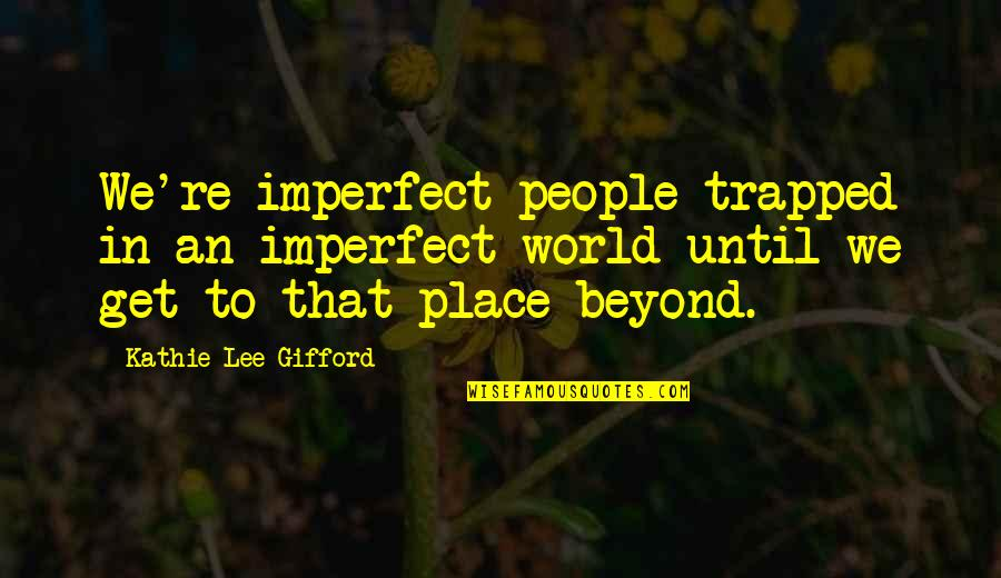 Threatened Habitats Quotes By Kathie Lee Gifford: We're imperfect people trapped in an imperfect world
