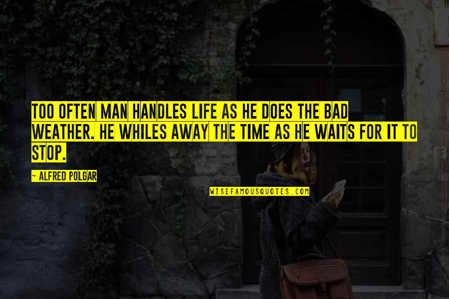 Three Amigos Quotes By Alfred Polgar: Too often man handles life as he does
