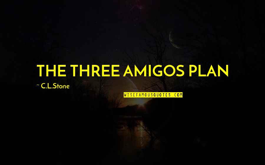 Three Amigos Quotes By C.L.Stone: THE THREE AMIGOS PLAN