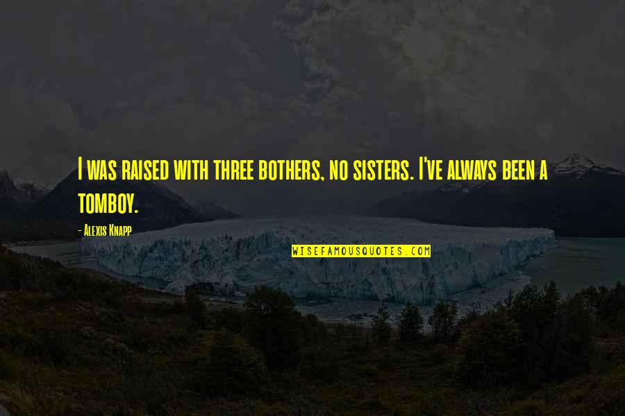 Three Sisters Quotes By Alexis Knapp: I was raised with three bothers, no sisters.