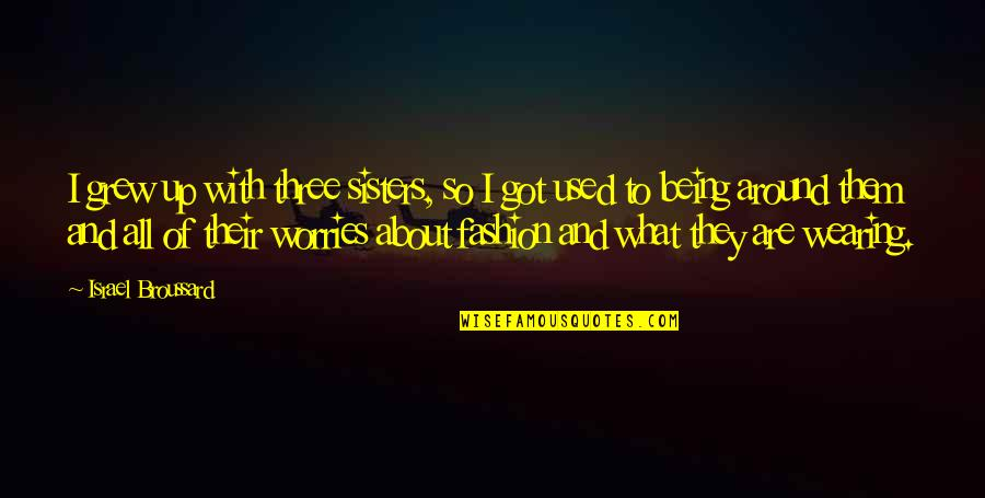 Three Sisters Quotes By Israel Broussard: I grew up with three sisters, so I