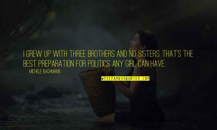 Three Sisters Quotes By Michele Bachmann: I grew up with three brothers and no