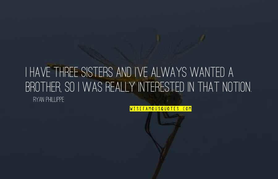 Three Sisters Quotes By Ryan Phillippe: I have three sisters and I've always wanted
