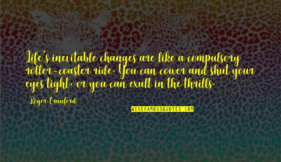 Thrills Of Life Quotes By Roger Crawford: Life's inevitable changes are like a compulsory roller-coaster