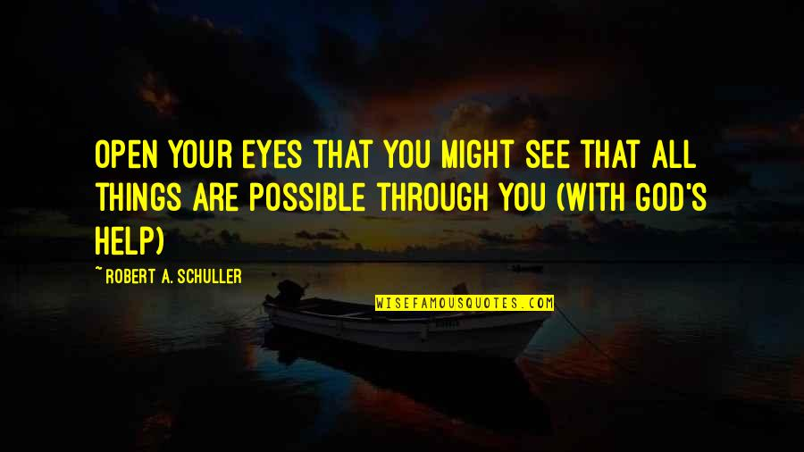 Through God All Things Are Possible Quotes By Robert A. Schuller: Open your eyes that you might see that