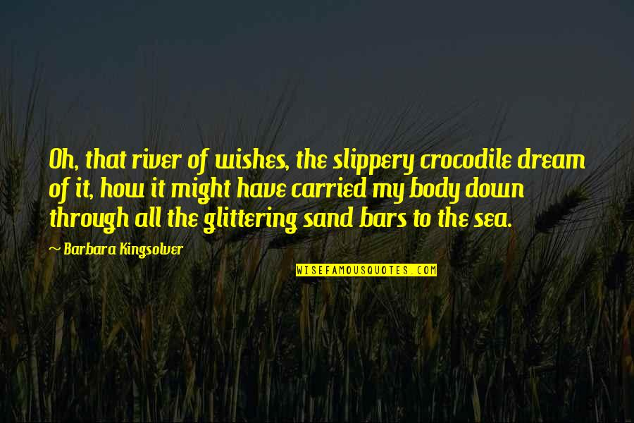 Through It All Quotes By Barbara Kingsolver: Oh, that river of wishes, the slippery crocodile