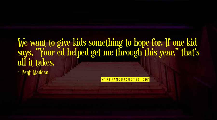 Through It All Quotes By Benji Madden: We want to give kids something to hope