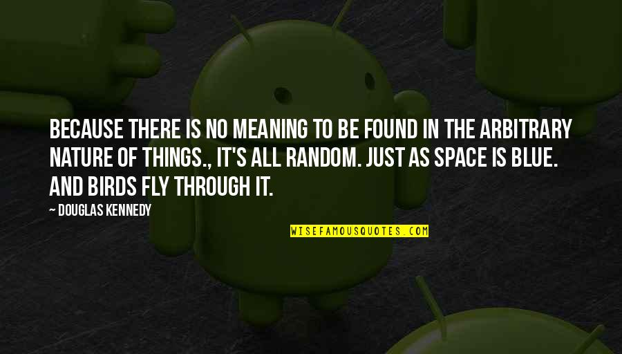 Through It All Quotes By Douglas Kennedy: Because there is no meaning to be found