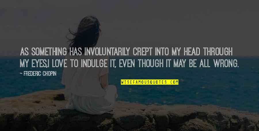 Through It All Quotes By Frederic Chopin: As something has involuntarily crept into my head