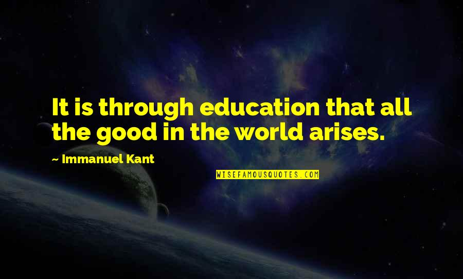 Through It All Quotes By Immanuel Kant: It is through education that all the good