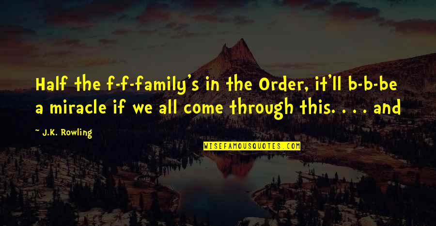 Through It All Quotes By J.K. Rowling: Half the f-f-family's in the Order, it'll b-b-be